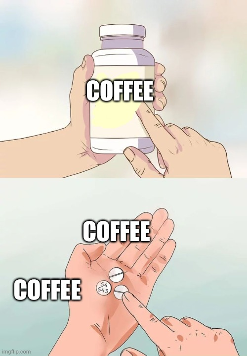 Coffee Pills! |  COFFEE; COFFEE; COFFEE | image tagged in memes,hard to swallow pills | made w/ Imgflip meme maker