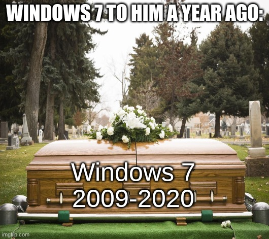 fun because idk stream to post |  WINDOWS 7 TO HIM A YEAR AGO:; Windows 7 2009-2020 | image tagged in windows,windows 7,r i p,microsoft,dead,7 | made w/ Imgflip meme maker