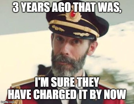 Captain Obvious | 3 YEARS AGO THAT WAS, I'M SURE THEY HAVE CHARGED IT BY NOW | image tagged in captain obvious | made w/ Imgflip meme maker