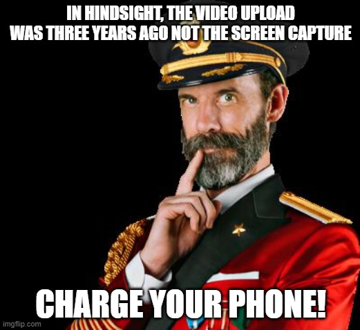 captain obvious | IN HINDSIGHT, THE VIDEO UPLOAD WAS THREE YEARS AGO NOT THE SCREEN CAPTURE CHARGE YOUR PHONE! | image tagged in captain obvious | made w/ Imgflip meme maker