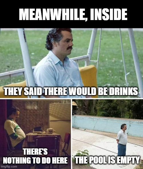 Sad Pablo Escobar Meme | THEY SAID THERE WOULD BE DRINKS THERE'S NOTHING TO DO HERE THE POOL IS EMPTY MEANWHILE, INSIDE | image tagged in memes,sad pablo escobar | made w/ Imgflip meme maker