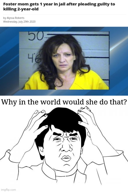 Foster mom receives 1 year in jail |  Why in the world would she do that? | image tagged in memes,jackie chan wtf,funny,jackie chan wtf face,news,meme | made w/ Imgflip meme maker