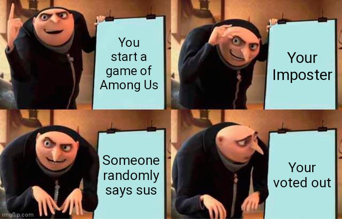 True story |  You start a game of Among Us; Your Imposter; Someone randomly says sus; Your voted out | image tagged in memes,gru's plan | made w/ Imgflip meme maker