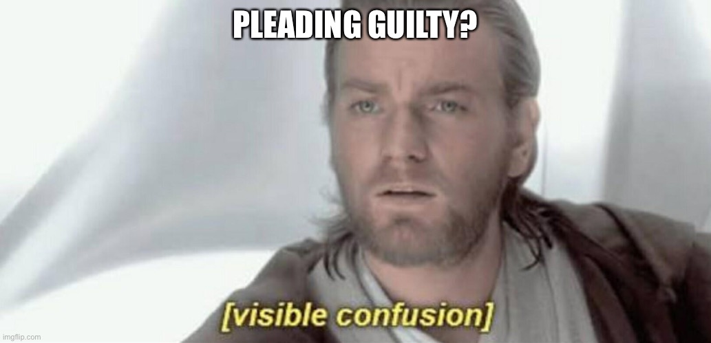 Visible Confusion | PLEADING GUILTY? | image tagged in visible confusion | made w/ Imgflip meme maker