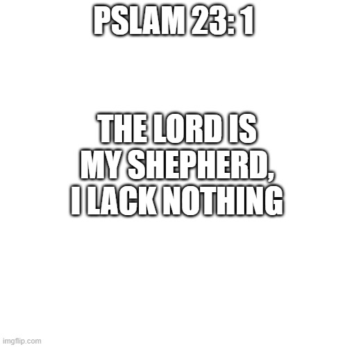 Blank Transparent Square |  PSLAM 23: 1; THE LORD IS MY SHEPHERD, I LACK NOTHING | image tagged in memes,blank transparent square | made w/ Imgflip meme maker