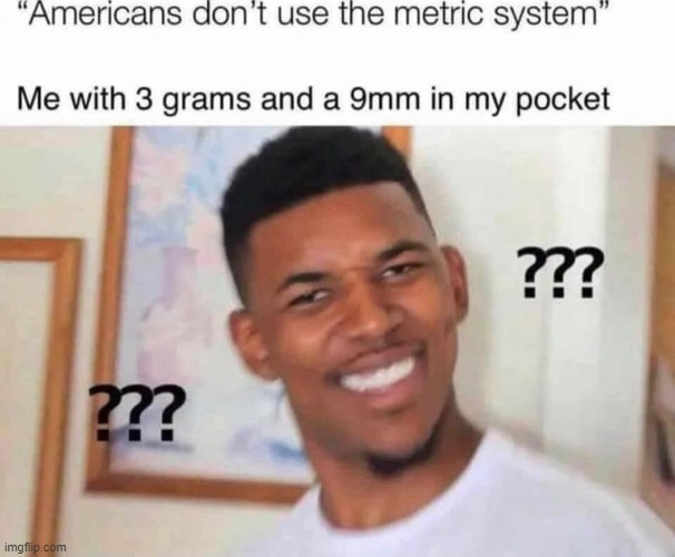 ey metric ftw | image tagged in black guy confused,metric,system,pistol,repost,reposts are awesome | made w/ Imgflip meme maker