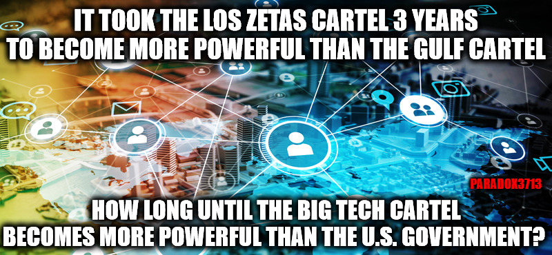 Failure to regulate their power will help Big Tech overtake and control the U.S. Government. |  IT TOOK THE LOS ZETAS CARTEL 3 YEARS TO BECOME MORE POWERFUL THAN THE GULF CARTEL; PARADOX3713; HOW LONG UNTIL THE BIG TECH CARTEL BECOMES MORE POWERFUL THAN THE U.S. GOVERNMENT? | image tagged in memes,facebook,twitter,google,amazon,congress | made w/ Imgflip meme maker