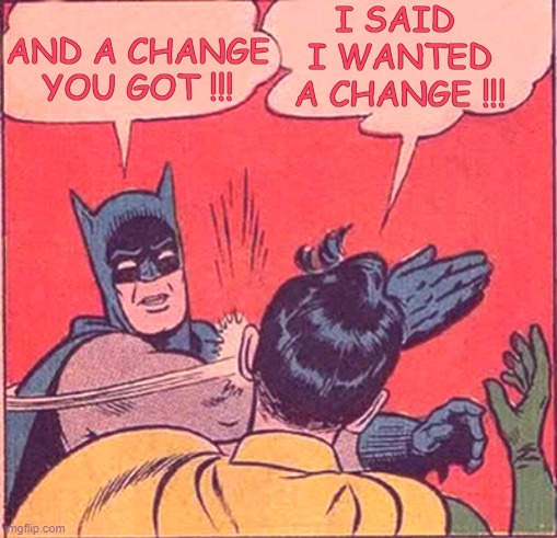 Another point of view......is a change |  I SAID  I WANTED A CHANGE !!! AND A CHANGE YOU GOT !!! | image tagged in batman slapping robin,funny,change,meme,mirror,satisfying | made w/ Imgflip meme maker