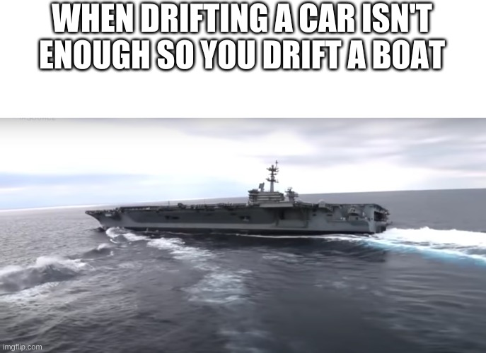boat go brrrr |  WHEN DRIFTING A CAR ISN'T ENOUGH SO YOU DRIFT A BOAT | image tagged in boat,drifting | made w/ Imgflip meme maker
