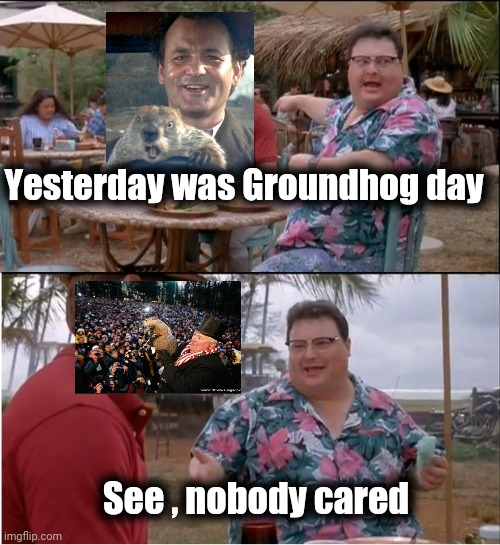 Didn't even see the Movie |  Yesterday was Groundhog day; See , nobody cared | image tagged in memes,see nobody cares,groundhog day,so i got that goin for me which is nice,here we go again,again seriously | made w/ Imgflip meme maker