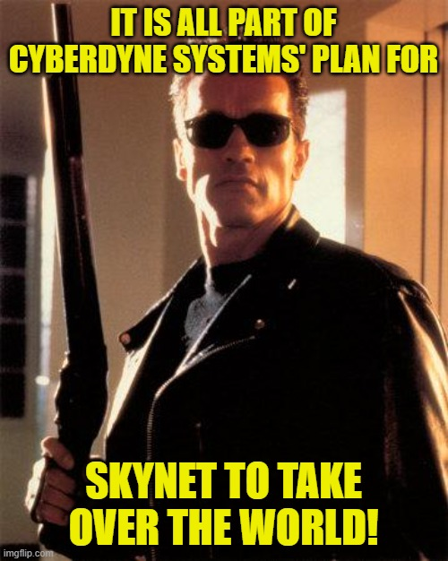 Terminator 2 | IT IS ALL PART OF CYBERDYNE SYSTEMS' PLAN FOR SKYNET TO TAKE OVER THE WORLD! | image tagged in terminator 2 | made w/ Imgflip meme maker