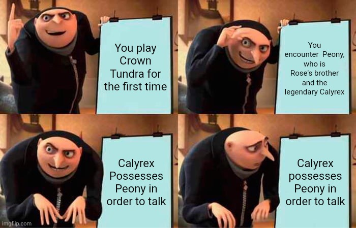 Playing Crown Tundra for the first time be like... |  You play Crown Tundra for the first time; You encounter  Peony, who is Rose's brother and the legendary Calyrex; Calyrex Possesses Peony in order to talk; Calyrex possesses Peony in order to talk | image tagged in memes,gru's plan,pokemon,pokemon sword and shield,funny | made w/ Imgflip meme maker