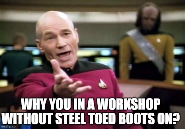 Picard Wtf Meme | WHY YOU IN A WORKSHOP WITHOUT STEEL TOED BOOTS ON? | image tagged in memes,picard wtf | made w/ Imgflip meme maker