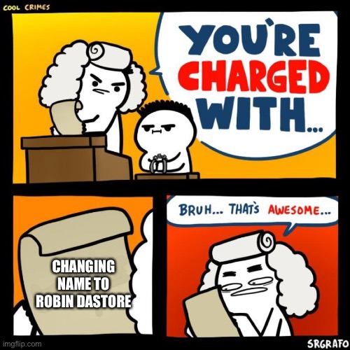 You Are Charged With |  CHANGING NAME TO ROBIN DASTORE | image tagged in cool crimes | made w/ Imgflip meme maker
