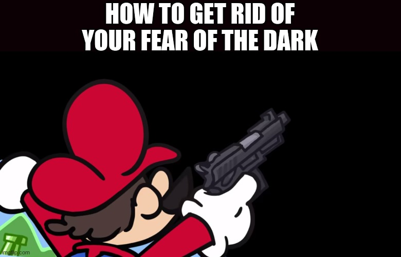have a quick tip |  HOW TO GET RID OF YOUR FEAR OF THE DARK | image tagged in memes | made w/ Imgflip meme maker