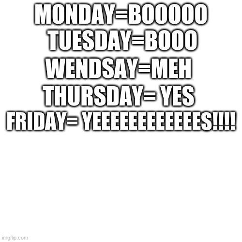 Blank Transparent Square Meme |  MONDAY=BOOOOO; TUESDAY=BOOO; WENDSAY=MEH; THURSDAY= YES; FRIDAY= YEEEEEEEEEEEES!!!! | image tagged in memes,blank transparent square | made w/ Imgflip meme maker