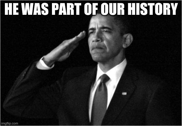 HE WAS PART OF OUR HISTORY | image tagged in obama-salute | made w/ Imgflip meme maker