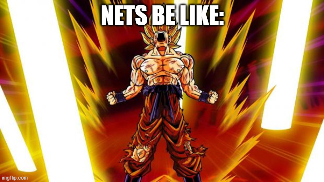nets be like: SUPERSAIYAN |  NETS BE LIKE: | image tagged in super saiyan | made w/ Imgflip meme maker