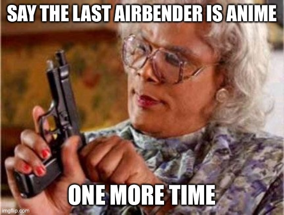Madea | SAY THE LAST AIRBENDER IS ANIME ONE MORE TIME | image tagged in madea | made w/ Imgflip meme maker