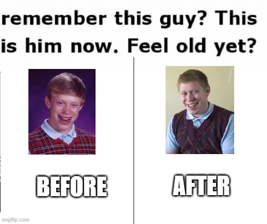 remember this guy this is him now feel old yet? |  BEFORE; AFTER | image tagged in remember this guy,bad luck brian | made w/ Imgflip meme maker