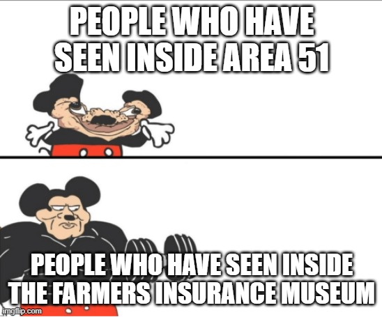 who here has |  PEOPLE WHO HAVE SEEN INSIDE AREA 51; PEOPLE WHO HAVE SEEN INSIDE THE FARMERS INSURANCE MUSEUM | image tagged in weak vs strong mickey | made w/ Imgflip meme maker
