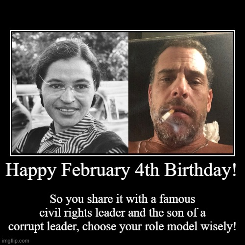 Happy February 4th Birthday | Happy February 4th Birthday! | So you share it with a famous civil rights leader and the son of a corrupt leader, choose your role model wis | image tagged in rosa parks,hunter biden,february 4,birthday | made w/ Imgflip demotivational maker