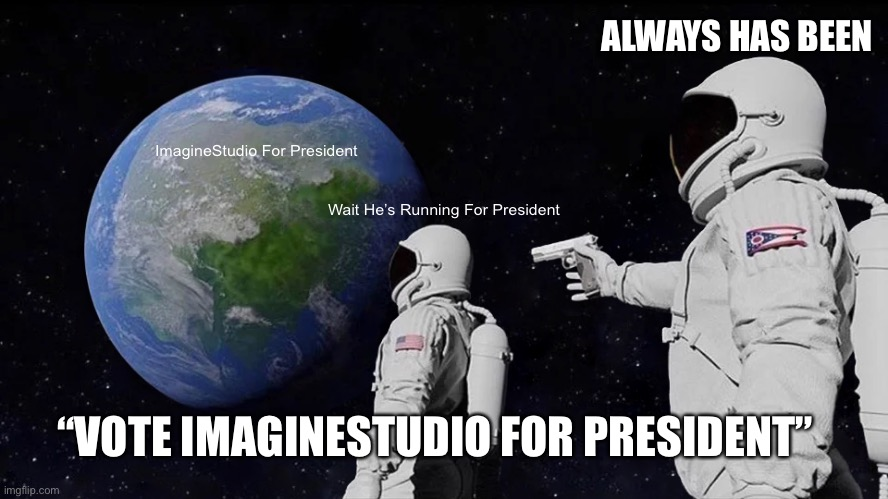 "He Always has been running for President |  ALWAYS HAS BEEN; ImagineStudio For President; Wait He's Running For President; ""VOTE IMAGINESTUDIO FOR PRESIDENT"" 