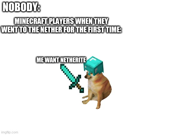 Minecraft memes |  NOBODY:; MINECRAFT PLAYERS WHEN THEY WENT TO THE NETHER FOR THE FIRST TIME:; ME WANT NETHERITE | image tagged in blank white template | made w/ Imgflip meme maker