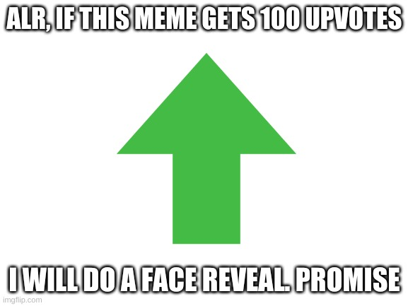 I promise the face reveal |  ALR, IF THIS MEME GETS 100 UPVOTES; I WILL DO A FACE REVEAL. PROMISE | image tagged in face reveal,upvote | made w/ Imgflip meme maker