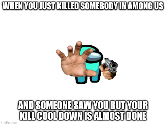 Among us memes |  WHEN YOU JUST KILLED SOMEBODY IN AMONG US; AND SOMEONE SAW YOU BUT YOUR KILL COOL DOWN IS ALMOST DONE | image tagged in blank white template | made w/ Imgflip meme maker