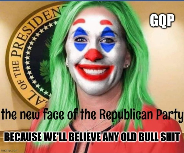 GQP |  GQP; BECAUSE WE'LL BELIEVE ANY OLD BULL SHIT | image tagged in gop,gqp,qanon,conspiracy theories,morons | made w/ Imgflip meme maker