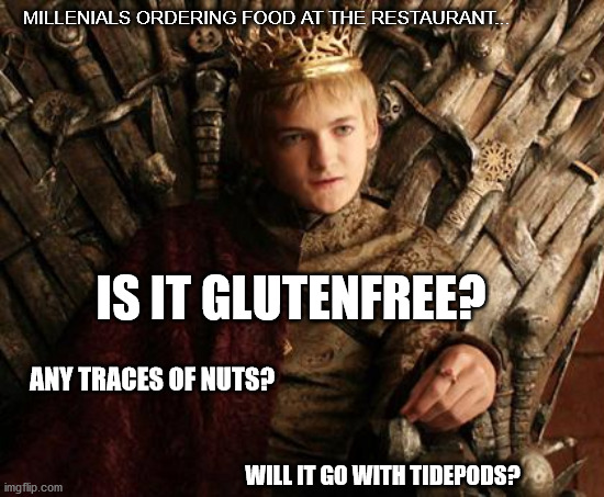 Required Customer Service Level: EXPERT |  MILLENIALS ORDERING FOOD AT THE RESTAURANT... IS IT GLUTENFREE? ANY TRACES OF NUTS? WILL IT GO WITH TIDEPODS? | image tagged in game of thrones,tide pod,restaurant,millennials | made w/ Imgflip meme maker