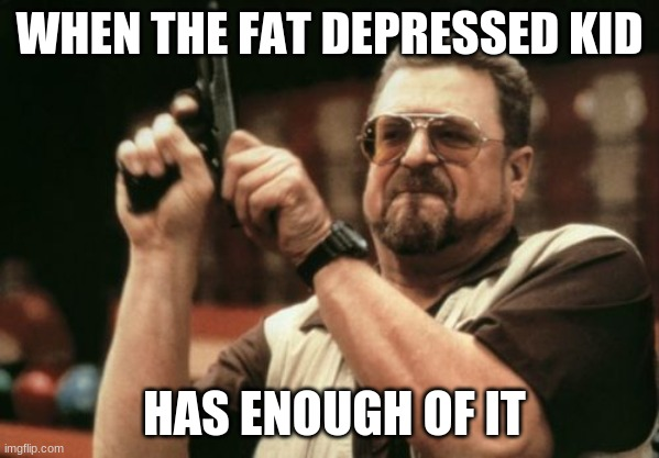 Am I The Only One Around Here |  WHEN THE FAT DEPRESSED KID; HAS ENOUGH OF IT | image tagged in memes,am i the only one around here | made w/ Imgflip meme maker