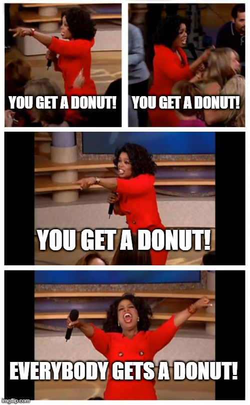 you get a donut everybody gets a donut |  YOU GET A DONUT! YOU GET A DONUT! YOU GET A DONUT! EVERYBODY GETS A DONUT! | image tagged in memes,oprah you get a car everybody gets a car | made w/ Imgflip meme maker