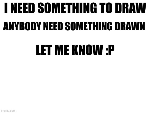 let me kno :) |  I NEED SOMETHING TO DRAW; ANYBODY NEED SOMETHING DRAWN; LET ME KNOW :P | image tagged in blank white template | made w/ Imgflip meme maker