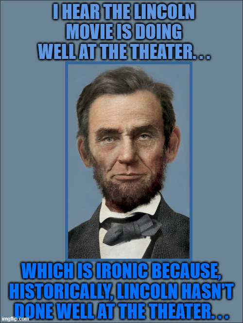 I HEAR THE LINCOLN MOVIE IS DOING WELL AT THE THEATER. . . WHICH IS IRONIC BECAUSE, HISTORICALLY, LINCOLN HASN'T DONE WELL AT THE THEATER. . . | made w/ Imgflip meme maker