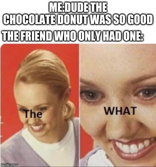 ;-; |  ME:DUDE THE CHOCOLATE DONUT WAS SO GOOD; THE FRIEND WHO ONLY HAD ONE: | image tagged in the what lady | made w/ Imgflip meme maker