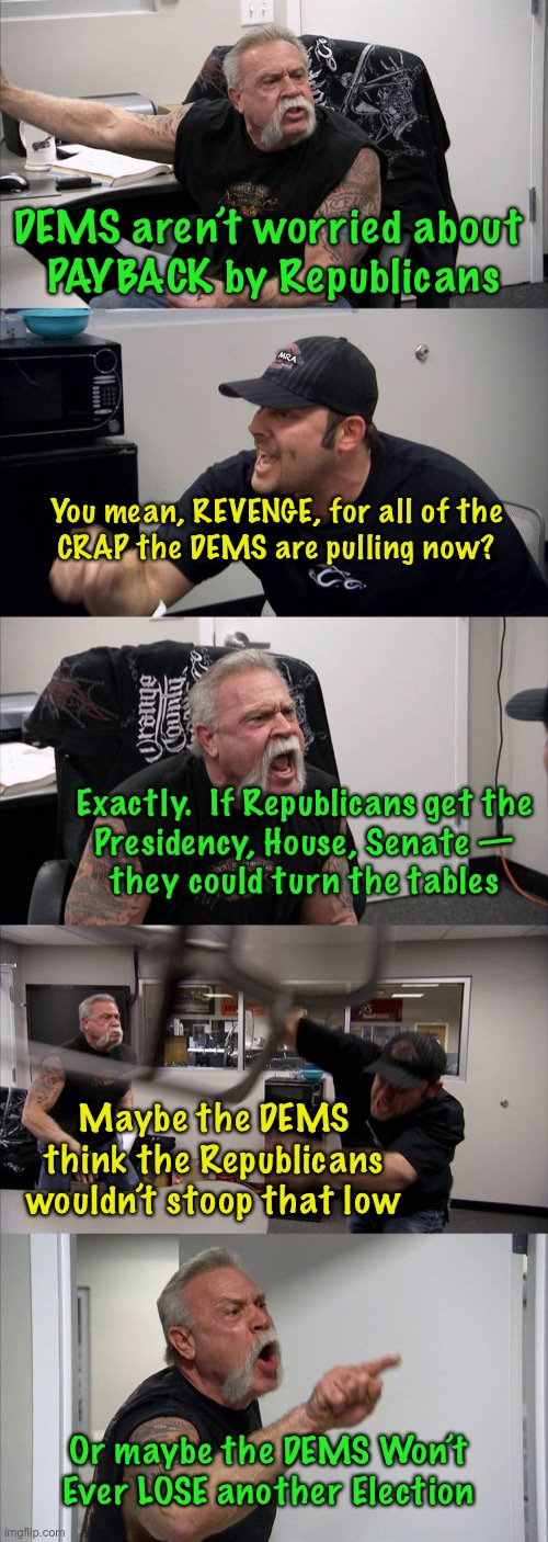 American Chopper Argument |  DEMS aren't worried about  PAYBACK by Republicans; MRA; You mean, REVENGE, for all of the CRAP the DEMS are pulling now? Exactly.  If Republicans get the  Presidency, House, Senate —  they could turn the tables; Maybe the DEMS think the Republicans wouldn't stoop that low; Or maybe the DEMS Won't Ever LOSE another Election | image tagged in memes,american chopper argument | made w/ Imgflip meme maker