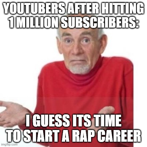 I guess ill die |  YOUTUBERS AFTER HITTING 1 MILLION SUBSCRIBERS:; I GUESS ITS TIME TO START A RAP CAREER | image tagged in i guess ill die | made w/ Imgflip meme maker