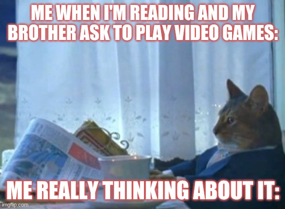 Thinking about it |  ME WHEN I'M READING AND MY BROTHER ASK TO PLAY VIDEO GAMES:; ME REALLY THINKING ABOUT IT: | image tagged in memes | made w/ Imgflip meme maker