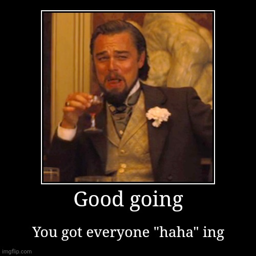 "Demotivational poster for people you hate | Good going | You got everyone ""haha"" ing 