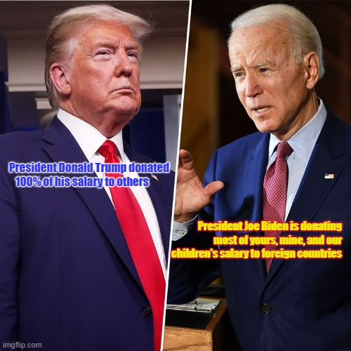 Trump Biden |  President Donald Trump donated    100% of his salary to others; President Joe Biden is donating most of yours, mine, and our children's salary to foreign countries | image tagged in trump biden | made w/ Imgflip meme maker