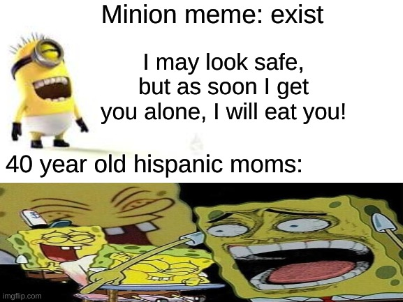 Blank White Template |  Minion meme: exist; I may look safe, but as soon I get you alone, I will eat you! 40 year old hispanic moms: | image tagged in facebook,memes,mom,viral meme | made w/ Imgflip meme maker