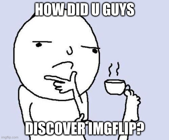 thinking meme |  HOW DID U GUYS; DISCOVER IMGFLIP? | image tagged in thinking meme | made w/ Imgflip meme maker