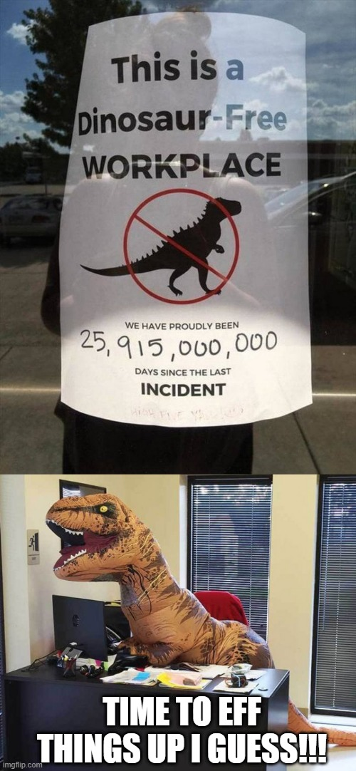 How Many Days? |  TIME TO EFF THINGS UP I GUESS!!! | image tagged in dinosaur,humor | made w/ Imgflip meme maker