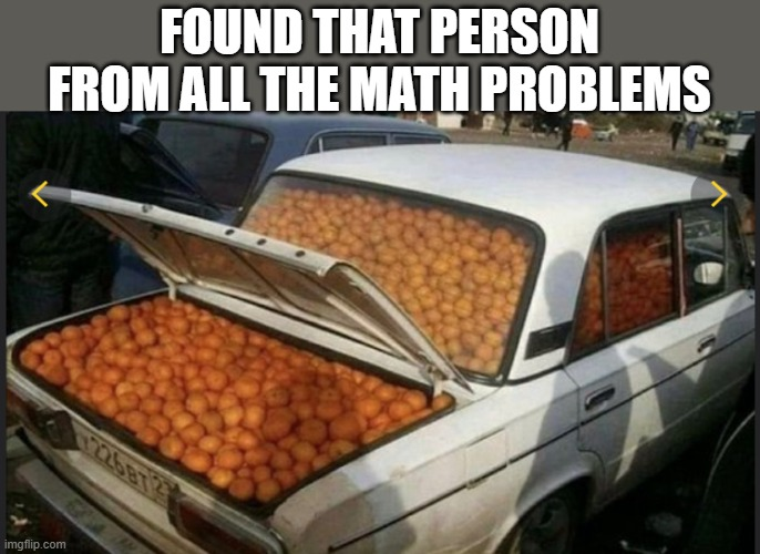 No one:  person from math problems: |  FOUND THAT PERSON FROM ALL THE MATH PROBLEMS | image tagged in mathematics,no one | made w/ Imgflip meme maker