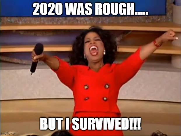 2020 was rough |  2020 WAS ROUGH..... BUT I SURVIVED!!! | image tagged in memes,oprah you get a | made w/ Imgflip meme maker