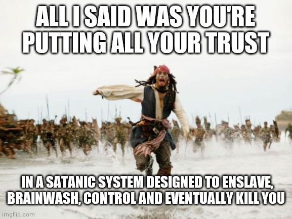 Jack Sparrow Being Chased |  ALL I SAID WAS YOU'RE PUTTING ALL YOUR TRUST; IN A SATANIC SYSTEM DESIGNED TO ENSLAVE, BRAINWASH, CONTROL AND EVENTUALLY KILL YOU | image tagged in memes,jack sparrow being chased,brainwashed,sheep,wake up,funny | made w/ Imgflip meme maker