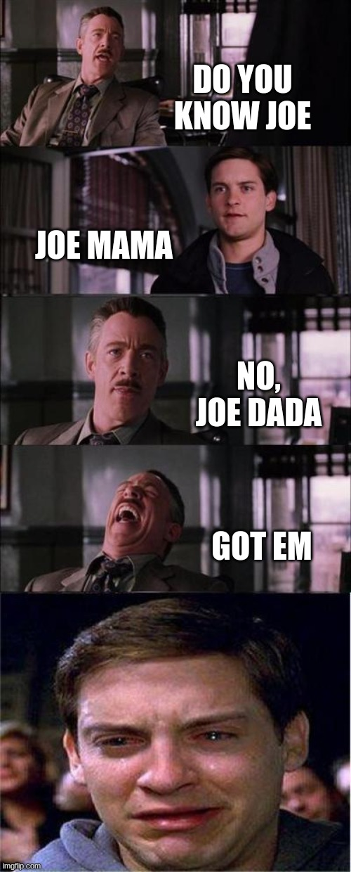 Joe Dada |  DO YOU KNOW JOE; JOE MAMA; NO, JOE DADA; GOT EM | image tagged in memes,peter parker cry,joe mama,roasted | made w/ Imgflip meme maker