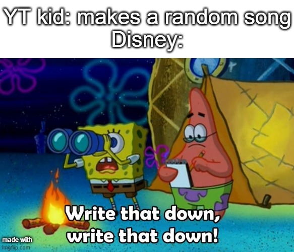 write that down  w r i t e  t h a t  d o w n |  YT kid: makes a random song Disney:; made with | image tagged in text box,write that down | made w/ Imgflip meme maker